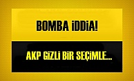 AKP GİZLİ BİR SEÇİMLE...
