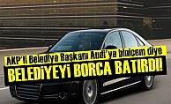 AKP'Lİ BAŞKAN'IN AUDİ AŞKI BELEDİYEYİ BATIRDI!