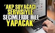 'AKP SOYAĞACI SERVİSİYLE HİLE YAPACAK'