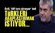 'AKP TÜRKLERİ ARAPLAŞTIRMAK İSTİYOR'