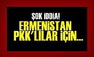 ŞOK İDDİA! ERMENİSTAN PKK'LILAR İÇİN...