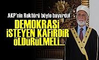'DEMOKRASİ İSTEYEN KAFİRDİR, ÖLDÜRÜLMELİ'