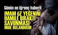 İMAM ÖZ YEĞENİNE TECAVÜZ ETTİ!