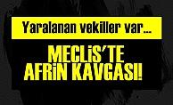 MECLİS'TE AFRİN KAVGASI! YARALILAR VAR...