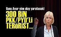 BANU AVAR: 300 BİN PKK-PYD'Lİ TERÖRİST...
