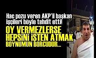 AKP'Lİ BAŞKAN: 'OY VERMESİNLER DE GÖREYİM...'