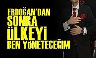 'Erdoğan'dan Sonra Ülkeyi Ben Yöneteceğim'