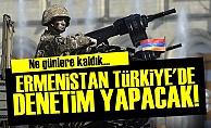 Ermenistan, Türkiye'de Denetim Yapacak!
