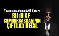AKİT Yazarından Erdoğan'a Olay Sözler!