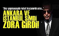 'Ankara ve İstanbul Şimdi Zora Girdi'