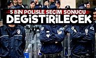 '5 Bin Polisle Seçim Sonucu Değiştirilecek