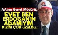 AA Genel Müdürü: Evet Ben Erdoğan'ın Adamıyım...