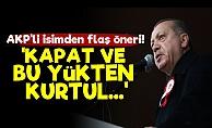 Erdoğan'a 'Kapat Kurtul' Önerisi!