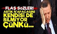 'Erdoğan Artık Ne Yapacağını Kendisi de Bilmiyor'