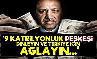 '9 Katrilyonluk Peşkeşi Dinleyin Ve Türkiye İçin Ağlayın'