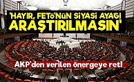 AKP, FETÖ'nün Siyasi Ayağının Araştırılmasını İstemedi!