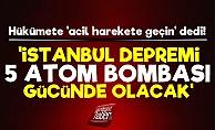 'İstanbul Depremi 5 Atom Bombası Gücünde Olacak'