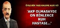 'AKP OLMASAYDI ON BİNLERCE RUH HASTASI...'