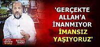 'ALLAH'A İNANMIYOR, İMANSIZ YAŞIYORUZ'