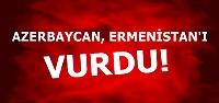 AZERBAYCAN, ERMENİSTAN'I VURDU...