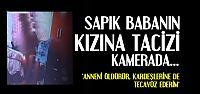 BABASININ TACİZİNİ KAMERAYA ÇEKTİ...