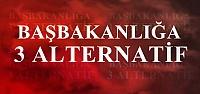 BAŞBAKANLIĞA ÜÇ ALTERNATİF...
