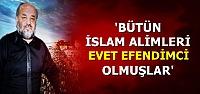 'BÜTÜN ALİMLER EVET EFENDİMCİ OLMUŞLAR'