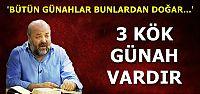 'BÜTÜN GÜNAHLAR BU 3'ÜNDEN DOLAYI İŞLENİR'