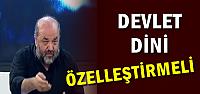 'DEVLET DİNİ ÖZELLEŞTİRMELİ'