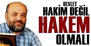 DEVLET HAKİM DEĞİL 'HAKEM' OLMALI...
