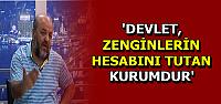 'DEVLET, ZENGİNLERİN HESABINI TUTAN KURUMDUR'