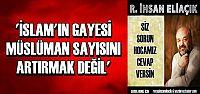 'İSLAM'IN GAYESİ MÜSLÜMAN SAYISI DEĞİLDİR'