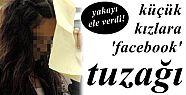 KÜÇÜK KIZLARA 'FACEBOOK' TUZAĞI...