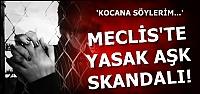 MECLİS'TE YASAK AŞK SKANDALI...