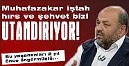 """""""MUHAFAZAKAR HIRS VE ŞEHVET BİZİ UTANDIRIYOR"""""""