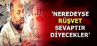 'NEREDEYSE RÜŞVET'E SEVAP DİYECEKLER'