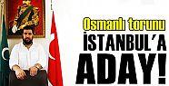 OSMANLI TORUNU İSTANBUL'A ADAY!