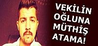 VEKİL OĞLUNA MÜTHİŞ ATAMA...