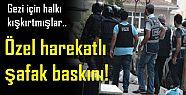 ÖZEL HAREKATTAN ŞAFAK BASKINI; GEZİ İÇİN..