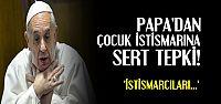 PAPA'DAN İSTİSMARCILARA SERT TEPKİ...