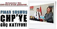 PINAR SUSMUŞ CHP'YE GÜÇ KATIYOR