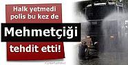 POLİS, BU KEZ MEHMETÇİĞİ TEHDİT ETTİ!