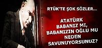 RTÜK'TE ATA'YA YİNE ŞOK SÖZLER...