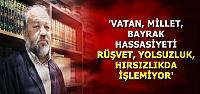 'RÜŞVET VE YOLSUZLUK HASSASİYETİ YOK'