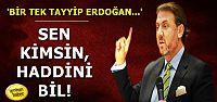 'SEN KİMSİN, HADDİNİ BİL!'