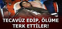 TECAVÜZ EDİP, ÖLÜME TERKETTİLER...