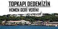 'TOPKAPI DEDEMİZİN, HEMEN GERİ VERİN'