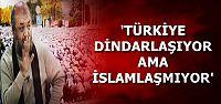 'TÜRKİYE'DE DİNDARLAŞMA VAR İSLAMLAŞMA YOK'