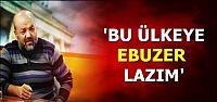 'TÜRKİYE'YE EBUZER LAZIM...''