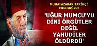 'UĞUR MUMCU'YU YAHUDİLER ÖLDÜRDÜ'